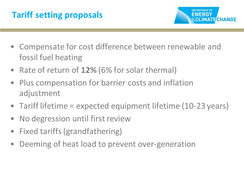 Tariff setting proposals Compensate for cost difference between renewable and fossil fuel heating Rate of return of 12% (6% for solar thermal) Plus compensation for barrier costs and inflation adjustment Tariff lifetime = expected equipment lifetime (10-23 years) No degression until first review Fixed tariffs (grandfathering) Deeming of heat load to prevent over-generation