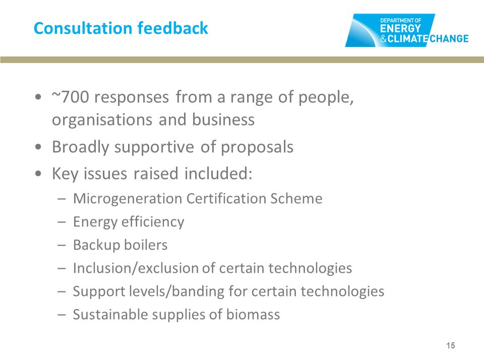 Consultation feedback ~700 responses from a range of people, organisations and business Broadly supportive of proposals Key issues raised included: –Microgeneration Certification Scheme –Energy efficiency –Backup boilers –Inclusion/exclusion of certain technologies –Support levels/banding for certain technologies –Sustainable supplies of biomass 15