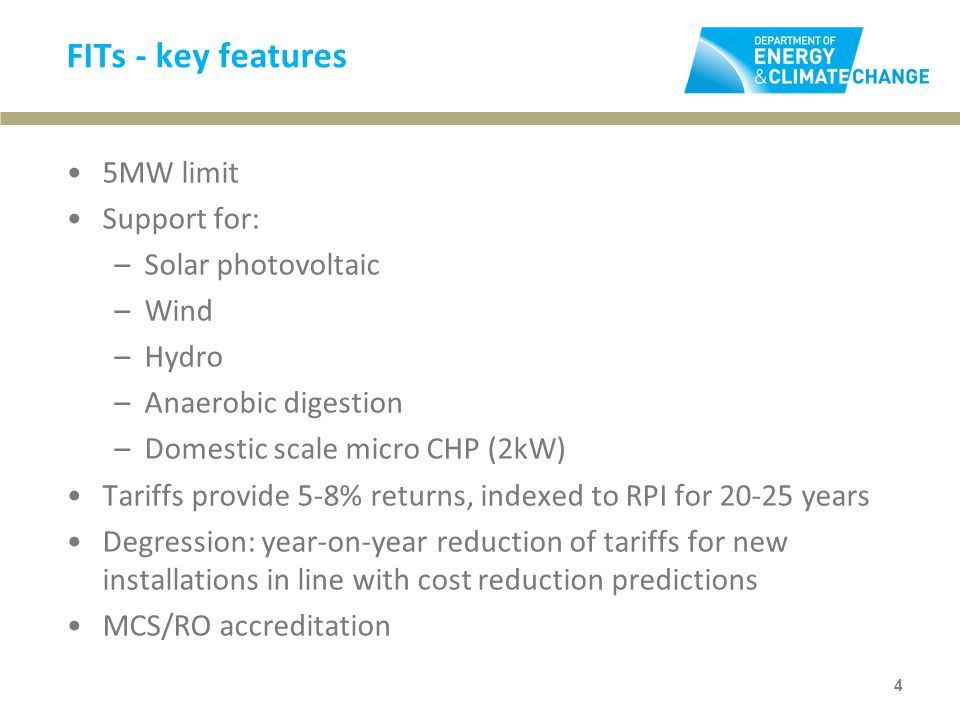 FITs - key features 5MW limit Support for: –Solar photovoltaic –Wind –Hydro –Anaerobic digestion –Domestic scale micro CHP (2kW) Tariffs provide 5-8% returns, indexed to RPI for years Degression: year-on-year reduction of tariffs for new installations in line with cost reduction predictions MCS/RO accreditation 4