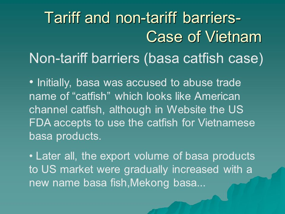 Tariff and non-tariff barriers- Case of Vietnam Non-tariff barriers (basa catfish case) Initially, basa was accused to abuse trade name of catfish which looks like American channel catfish, although in Website the US FDA accepts to use the catfish for Vietnamese basa products.