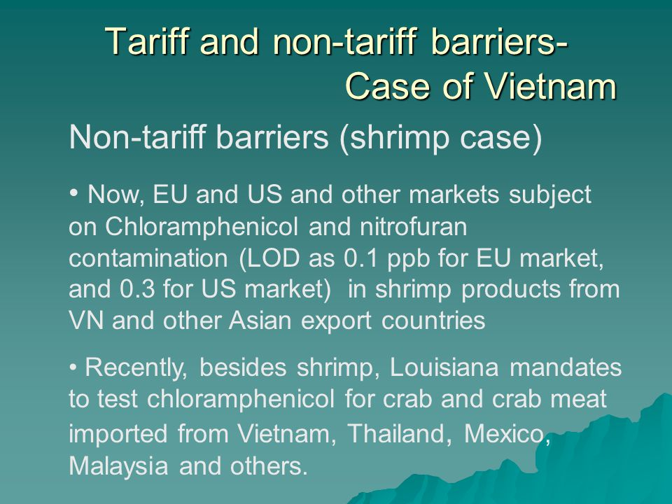 Tariff and non-tariff barriers- Case of Vietnam Non-tariff barriers (shrimp case) Now, EU and US and other markets subject on Chloramphenicol and nitrofuran contamination (LOD as 0.1 ppb for EU market, and 0.3 for US market) in shrimp products from VN and other Asian export countries Recently, besides shrimp, Louisiana mandates to test chloramphenicol for crab and crab meat imported from Vietnam, Thailand, Mexico, Malaysia and others.