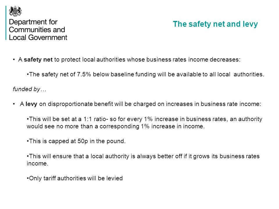 The safety net and levy A safety net to protect local authorities whose business rates income decreases: The safety net of 7.5% below baseline funding will be available to all local authorities.