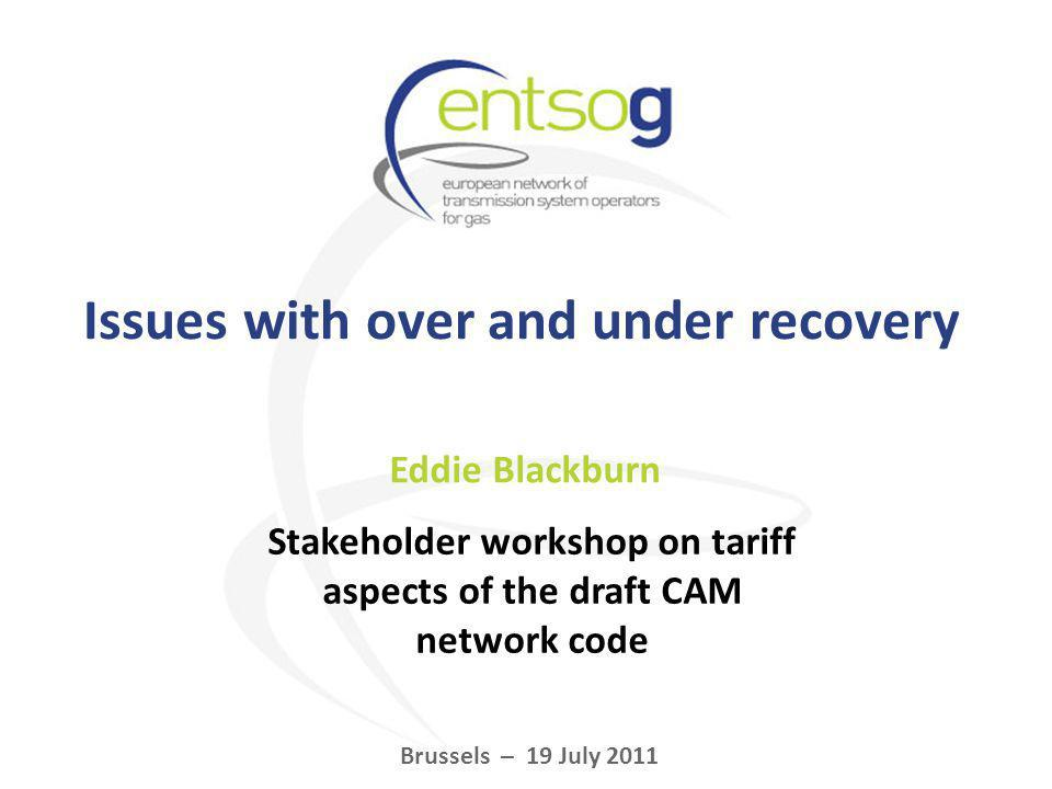 Issues with over and under recovery Eddie Blackburn Brussels – 19 July 2011 Stakeholder workshop on tariff aspects of the draft CAM network code
