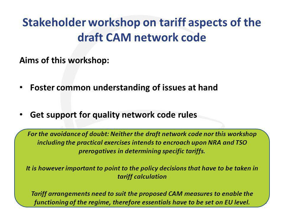 Stakeholder workshop on tariff aspects of the draft CAM network code 3 Aims of this workshop: Foster common understanding of issues at hand Get support for quality network code rules For the avoidance of doubt: Neither the draft network code nor this workshop including the practical exercises intends to encroach upon NRA and TSO prerogatives in determining specific tariffs.