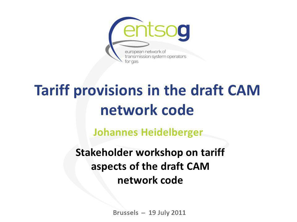 Tariff provisions in the draft CAM network code Johannes Heidelberger Brussels – 19 July 2011 Stakeholder workshop on tariff aspects of the draft CAM network code