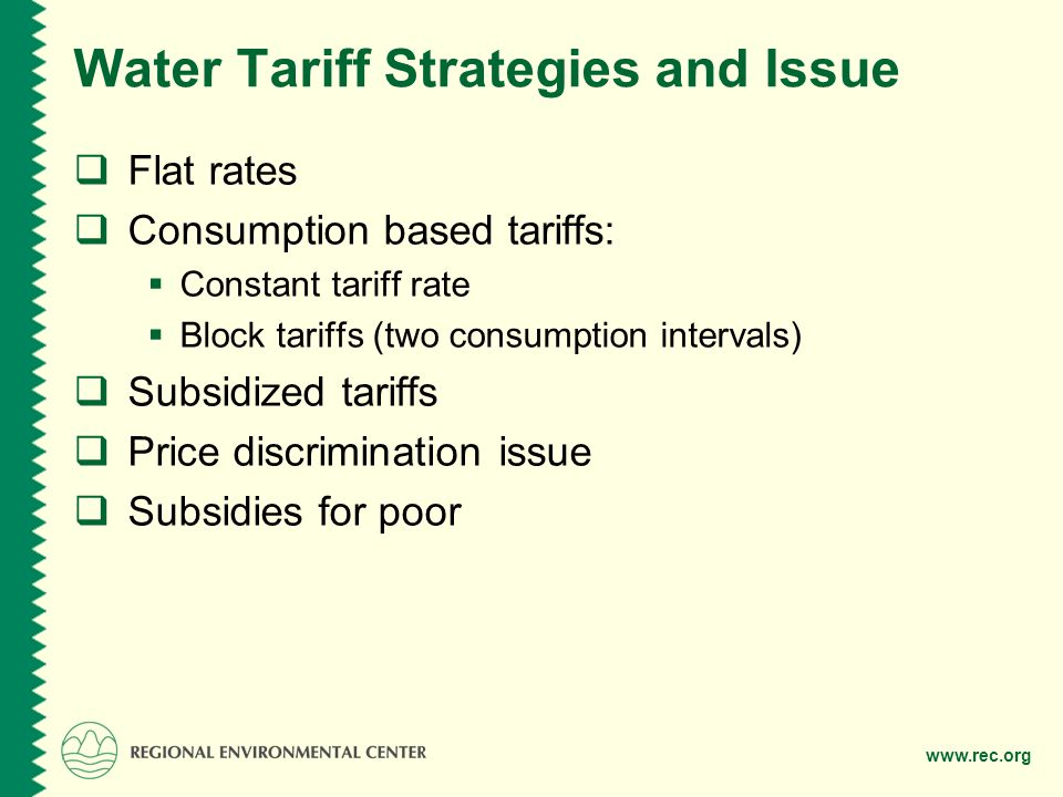 www.rec.org Water Tariff Strategies and Issue Flat rates Consumption based tariffs: Constant tariff rate Block tariffs (two consumption intervals) Subsidized tariffs Price discrimination issue Subsidies for poor