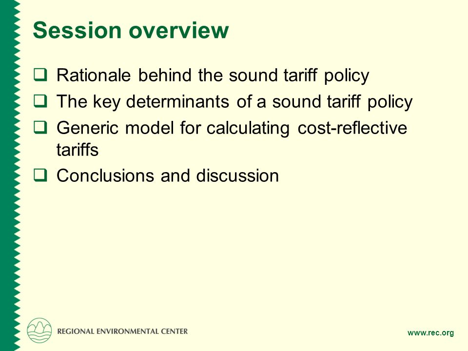 www.rec.org Session overview Rationale behind the sound tariff policy The key determinants of a sound tariff policy Generic model for calculating cost-reflective tariffs Conclusions and discussion
