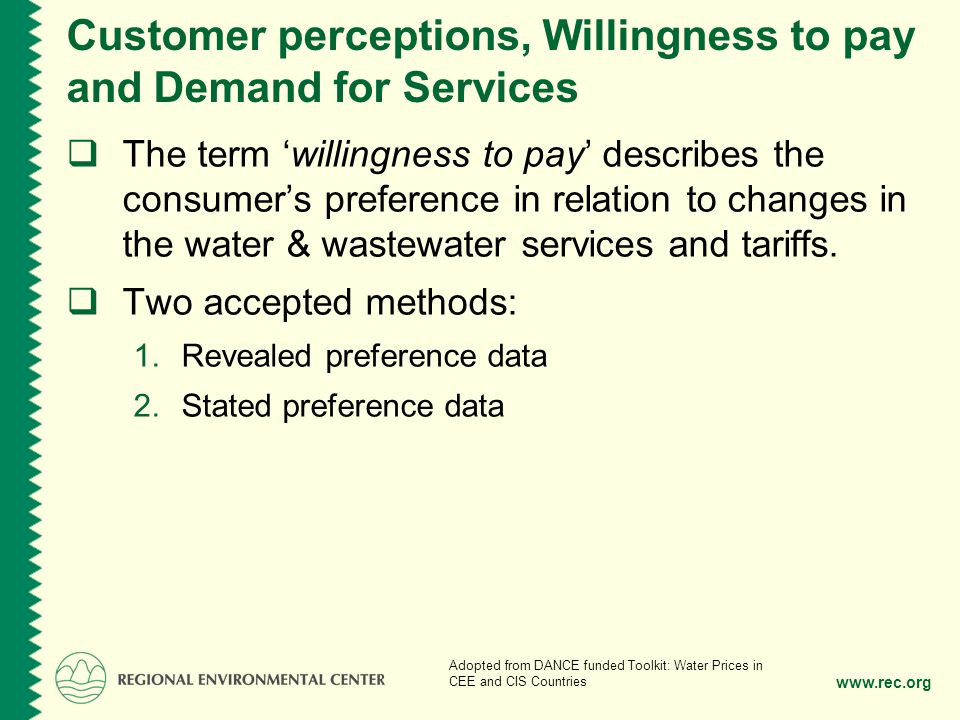 www.rec.org Customer perceptions, Willingness to pay and Demand for Services The term willingness to pay describes the consumers preference in relation to changes in the water & wastewater services and tariffs.