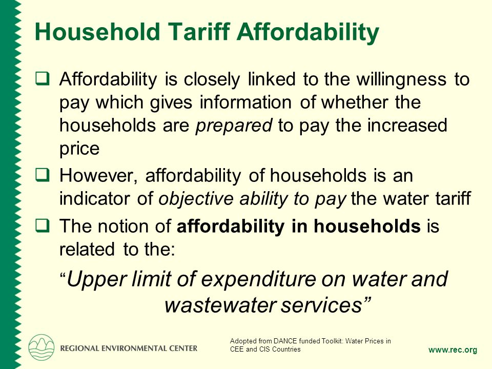 www.rec.org Household Tariff Affordability Affordability is closely linked to the willingness to pay which gives information of whether the households are prepared to pay the increased price However, affordability of households is an indicator of objective ability to pay the water tariff The notion of affordability in households is related to the: Upper limit of expenditure on water and wastewater services Adopted from DANCE funded Toolkit: Water Prices in CEE and CIS Countries