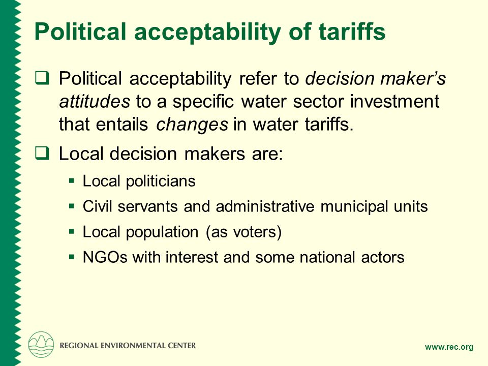 www.rec.org Political acceptability of tariffs Political acceptability refer to decision makers attitudes to a specific water sector investment that entails changes in water tariffs.