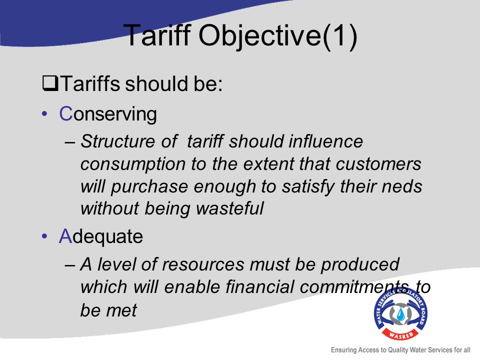Tariff Objective(1) Tariffs should be: Conserving –Structure of tariff should influence consumption to the extent that customers will purchase enough to satisfy their neds without being wasteful Adequate –A level of resources must be produced which will enable financial commitments to be met