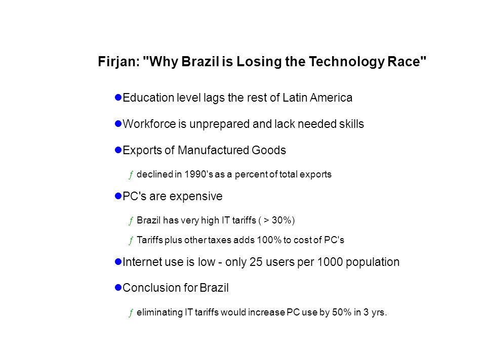 Firjan: Why Brazil is Losing the Technology Race Education level lags the rest of Latin America Workforce is unprepared and lack needed skills Exports of Manufactured Goods ƒdeclined in 1990 s as a percent of total exports PC s are expensive ƒBrazil has very high IT tariffs ( > 30%) ƒTariffs plus other taxes adds 100% to cost of PC s Internet use is low - only 25 users per 1000 population Conclusion for Brazil ƒeliminating IT tariffs would increase PC use by 50% in 3 yrs.