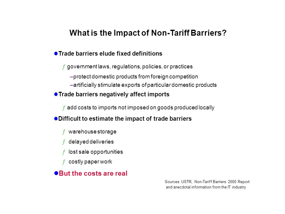 Trade barriers elude fixed definitions ƒgovernment laws, regulations, policies, or practices –protect domestic products from foreign competition –artificially stimulate exports of particular domestic products Trade barriers negatively affect imports ƒadd costs to imports not imposed on goods produced locally Difficult to estimate the impact of trade barriers ƒ warehouse storage ƒ delayed deliveries ƒ lost sale opportunities ƒ costly paper work But the costs are real What is the Impact of Non-Tariff Barriers.