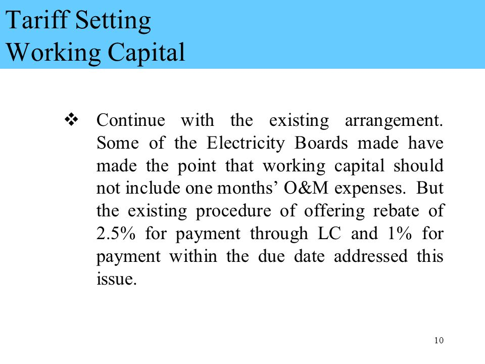 10 Tariff Setting Working Capital Continue with the existing arrangement.