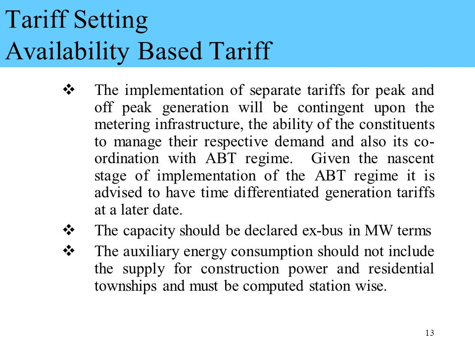 13 Tariff Setting Availability Based Tariff The implementation of separate tariffs for peak and off peak generation will be contingent upon the metering infrastructure, the ability of the constituents to manage their respective demand and also its co- ordination with ABT regime.