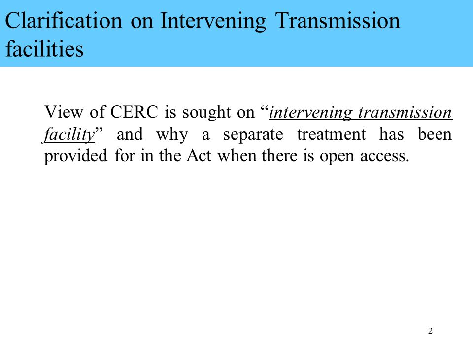 2 Clarification on Intervening Transmission facilities View of CERC is sought on intervening transmission facility and why a separate treatment has been provided for in the Act when there is open access.
