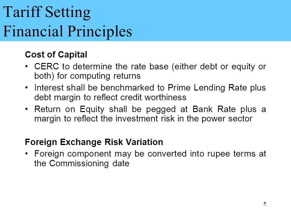 5 Tariff Setting Financial Principles Cost of Capital CERC to determine the rate base (either debt or equity or both) for computing returns Interest shall be benchmarked to Prime Lending Rate plus debt margin to reflect credit worthiness Return on Equity shall be pegged at Bank Rate plus a margin to reflect the investment risk in the power sector Foreign Exchange Risk Variation Foreign component may be converted into rupee terms at the Commissioning date