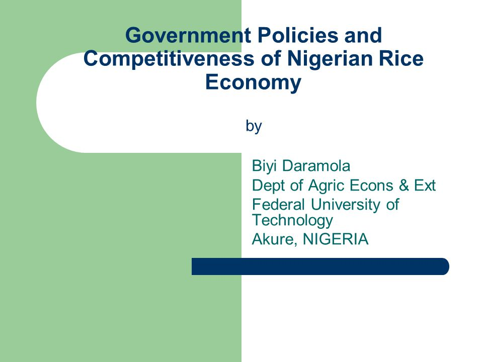 Government Policies and Competitiveness of Nigerian Rice Economy by Biyi Daramola Dept of Agric Econs & Ext Federal University of Technology Akure, NIGERIA