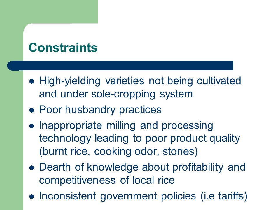 Constraints High-yielding varieties not being cultivated and under sole-cropping system Poor husbandry practices Inappropriate milling and processing technology leading to poor product quality (burnt rice, cooking odor, stones) Dearth of knowledge about profitability and competitiveness of local rice Inconsistent government policies (i.e tariffs)