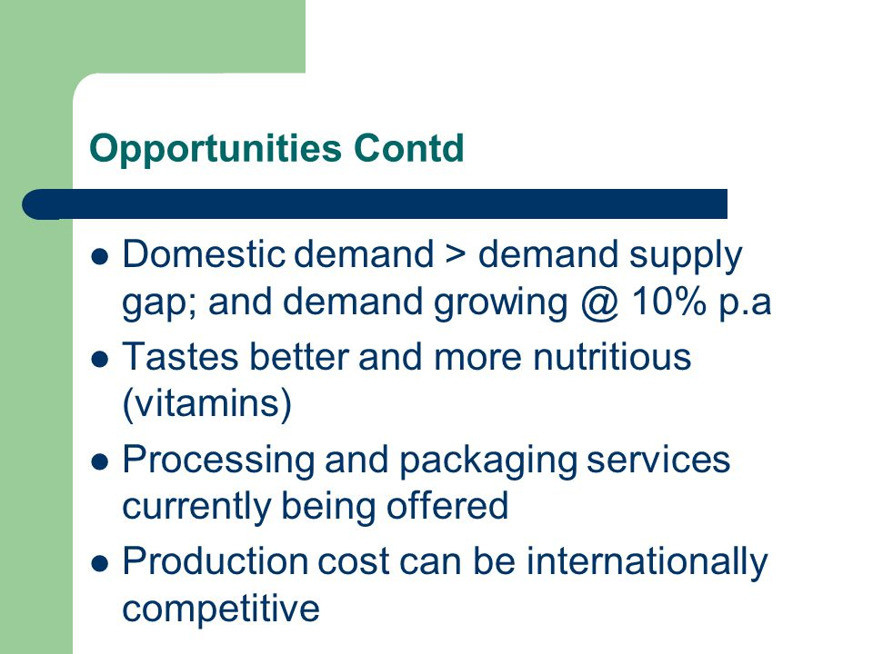 Opportunities Contd Domestic demand > demand supply gap; and demand growing @ 10% p.a Tastes better and more nutritious (vitamins) Processing and packaging services currently being offered Production cost can be internationally competitive