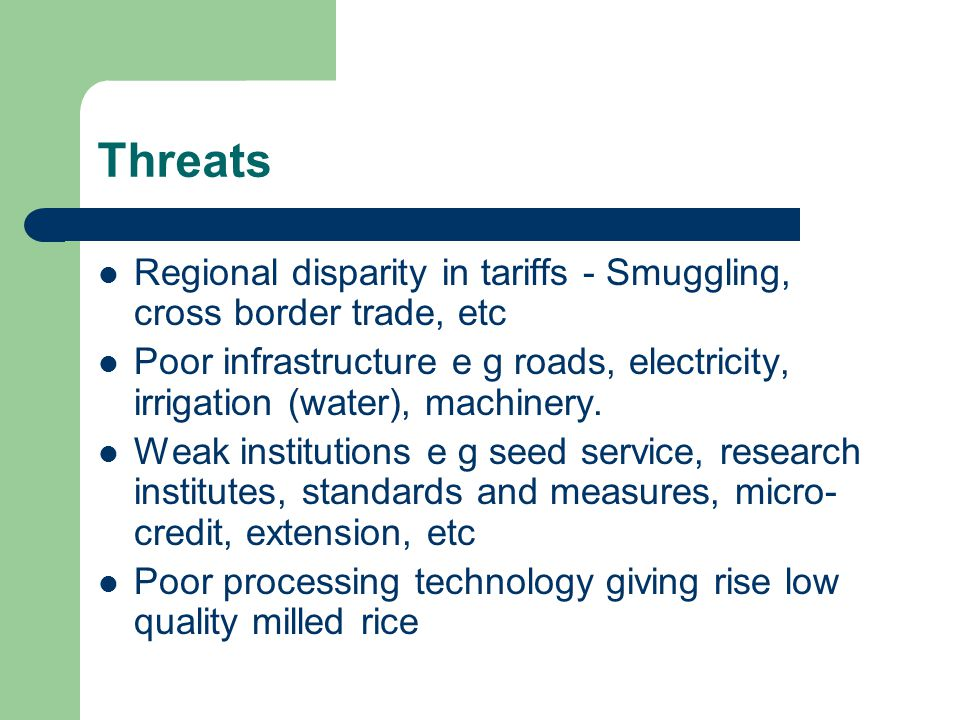 Threats Regional disparity in tariffs - Smuggling, cross border trade, etc Poor infrastructure e g roads, electricity, irrigation (water), machinery.