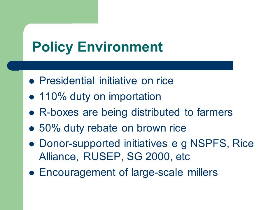 Policy Environment Presidential initiative on rice 110% duty on importation R-boxes are being distributed to farmers 50% duty rebate on brown rice Donor-supported initiatives e g NSPFS, Rice Alliance, RUSEP, SG 2000, etc Encouragement of large-scale millers