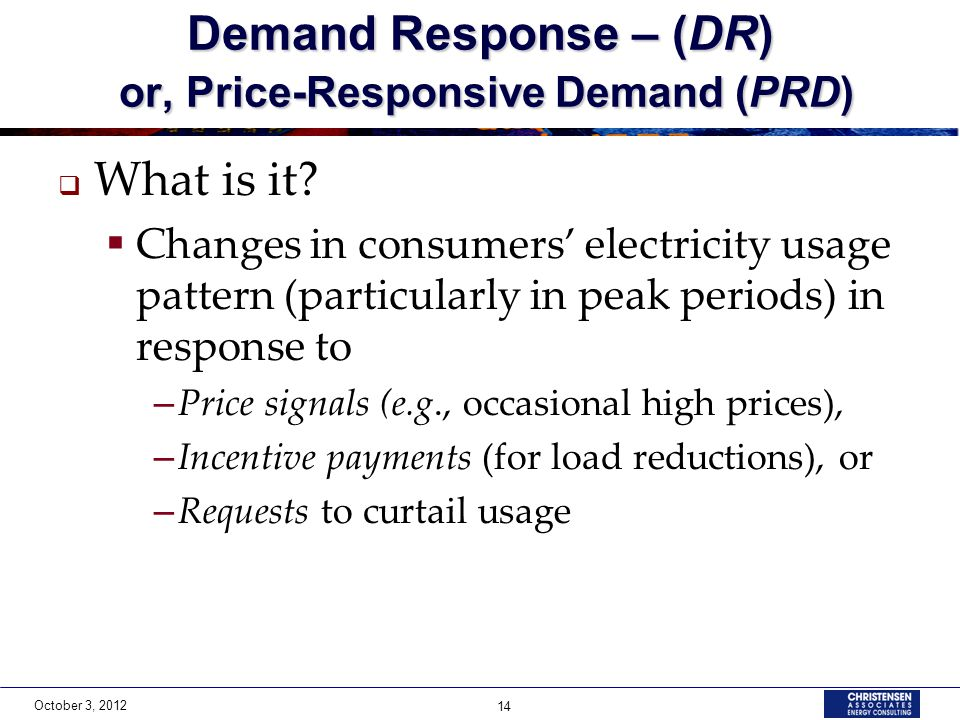 October 3, 2012 14 Demand Response – (DR) or, Price-Responsive Demand (PRD) What is it.