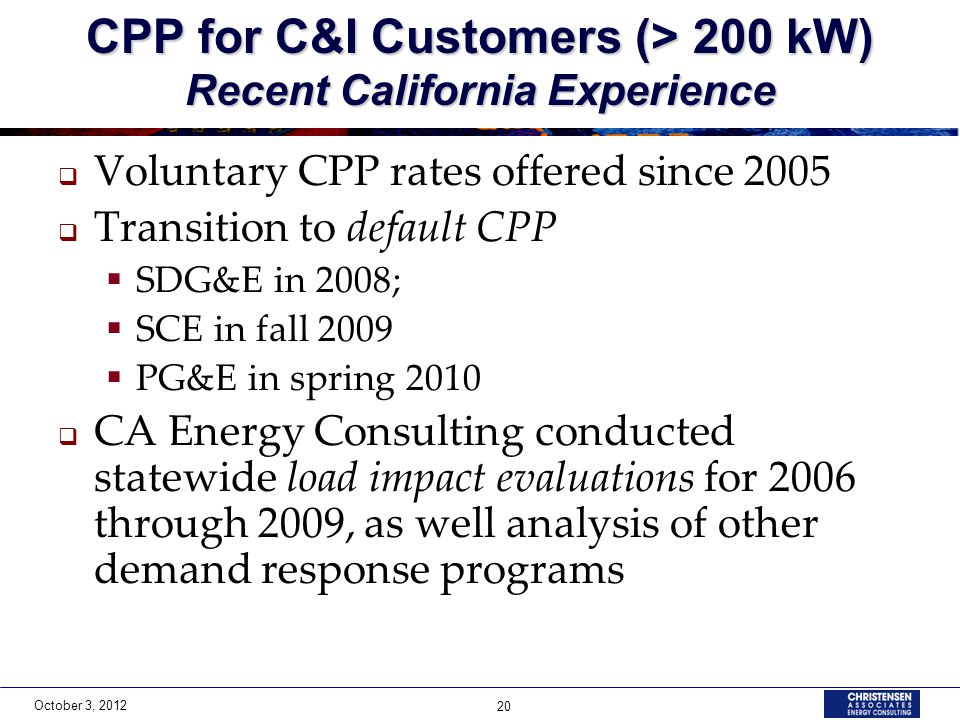October 3, 2012 20 CPP for C&I Customers (> 200 kW) Recent California Experience Voluntary CPP rates offered since 2005 Transition to default CPP SDG&E in 2008; SCE in fall 2009 PG&E in spring 2010 CA Energy Consulting conducted statewide load impact evaluations for 2006 through 2009, as well analysis of other demand response programs
