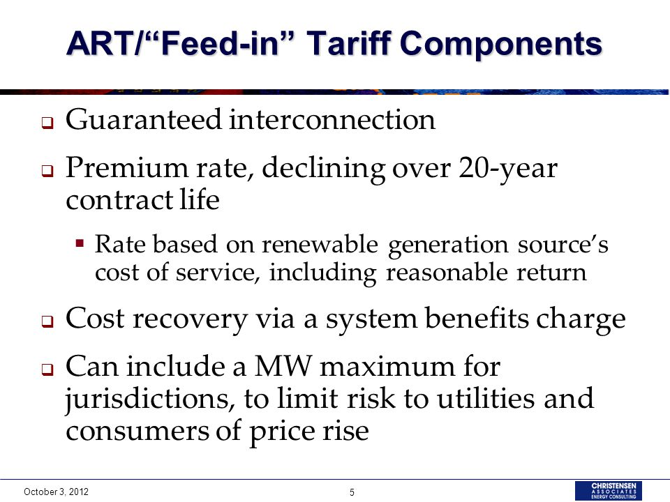 October 3, 2012 5 ART/Feed-in Tariff Components Guaranteed interconnection Premium rate, declining over 20-year contract life Rate based on renewable generation sources cost of service, including reasonable return Cost recovery via a system benefits charge Can include a MW maximum for jurisdictions, to limit risk to utilities and consumers of price rise