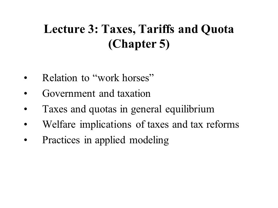 Lecture 3: Taxes, Tariffs and Quota (Chapter 5) Relation to work horses Government and taxation Taxes and quotas in general equilibrium Welfare implications of taxes and tax reforms Practices in applied modeling