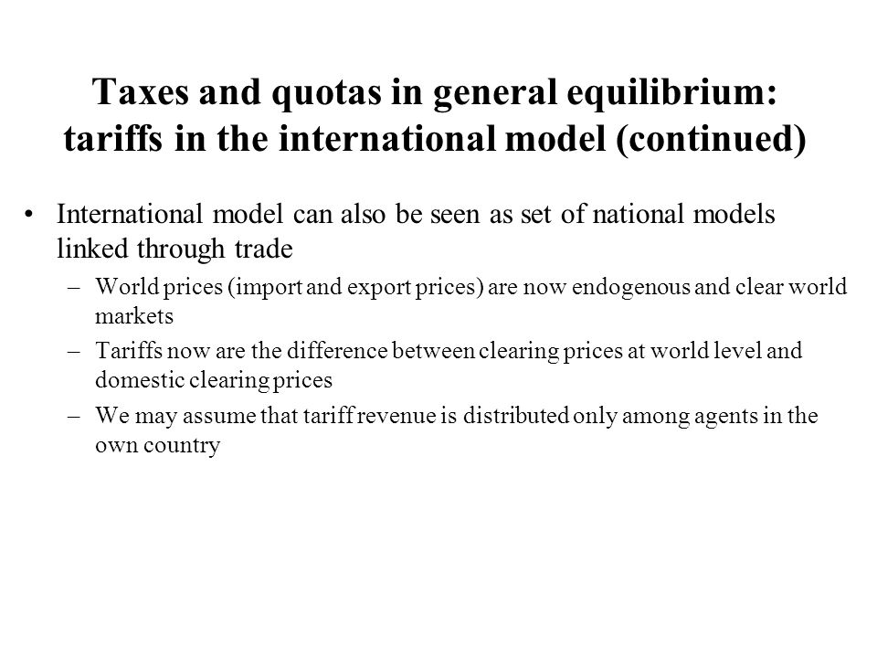 Taxes and quotas in general equilibrium: tariffs in the international model (continued) International model can also be seen as set of national models linked through trade –World prices (import and export prices) are now endogenous and clear world markets –Tariffs now are the difference between clearing prices at world level and domestic clearing prices –We may assume that tariff revenue is distributed only among agents in the own country
