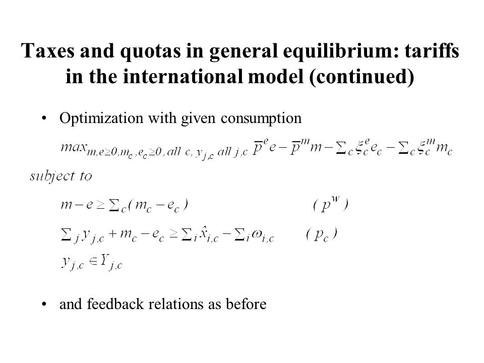 Taxes and quotas in general equilibrium: tariffs in the international model (continued) Optimization with given consumption and feedback relations as before