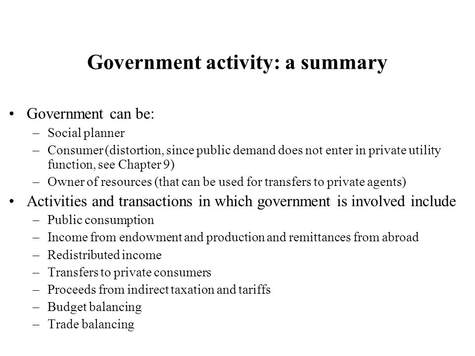 Government activity: a summary Government can be: –Social planner –Consumer (distortion, since public demand does not enter in private utility function, see Chapter 9) –Owner of resources (that can be used for transfers to private agents) Activities and transactions in which government is involved include –Public consumption –Income from endowment and production and remittances from abroad –Redistributed income –Transfers to private consumers –Proceeds from indirect taxation and tariffs –Budget balancing –Trade balancing