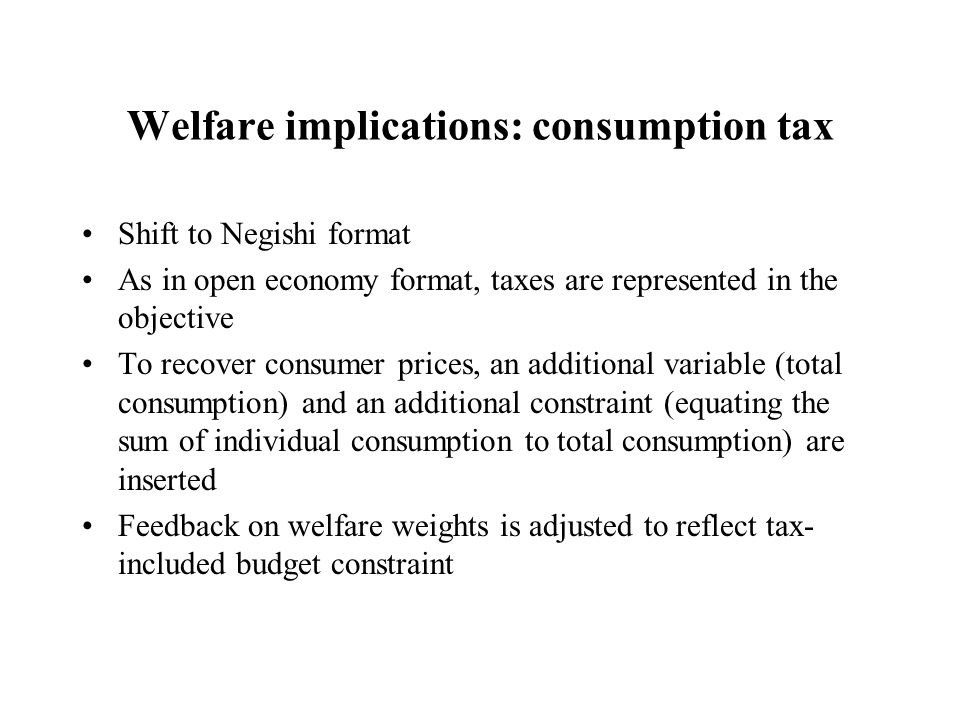 Welfare implications: consumption tax Shift to Negishi format As in open economy format, taxes are represented in the objective To recover consumer prices, an additional variable (total consumption) and an additional constraint (equating the sum of individual consumption to total consumption) are inserted Feedback on welfare weights is adjusted to reflect tax- included budget constraint