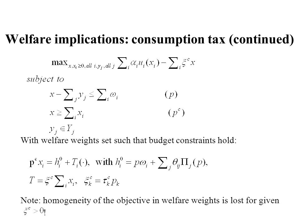 Welfare implications: consumption tax (continued) With welfare weights set such that budget constraints hold: Note: homogeneity of the objective in welfare weights is lost for given !