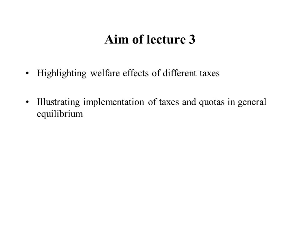 Aim of lecture 3 Highlighting welfare effects of different taxes Illustrating implementation of taxes and quotas in general equilibrium