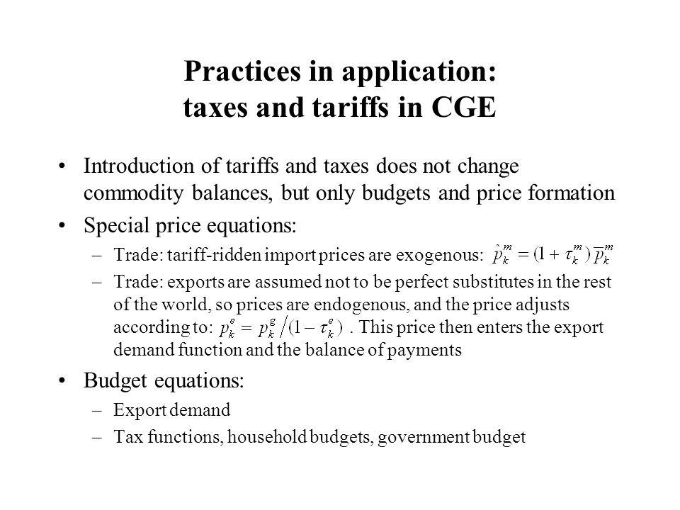Practices in application: taxes and tariffs in CGE Introduction of tariffs and taxes does not change commodity balances, but only budgets and price formation Special price equations: –Trade: tariff-ridden import prices are exogenous: –Trade: exports are assumed not to be perfect substitutes in the rest of the world, so prices are endogenous, and the price adjusts according to:.