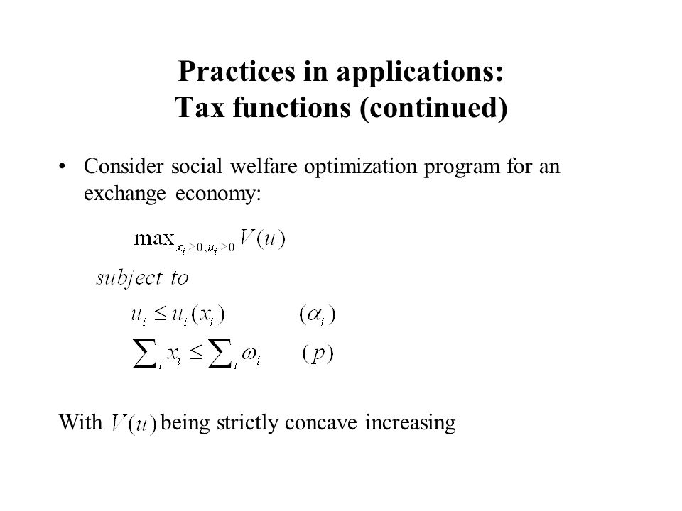 Practices in applications: Tax functions (continued) Consider social welfare optimization program for an exchange economy: With being strictly concave increasing