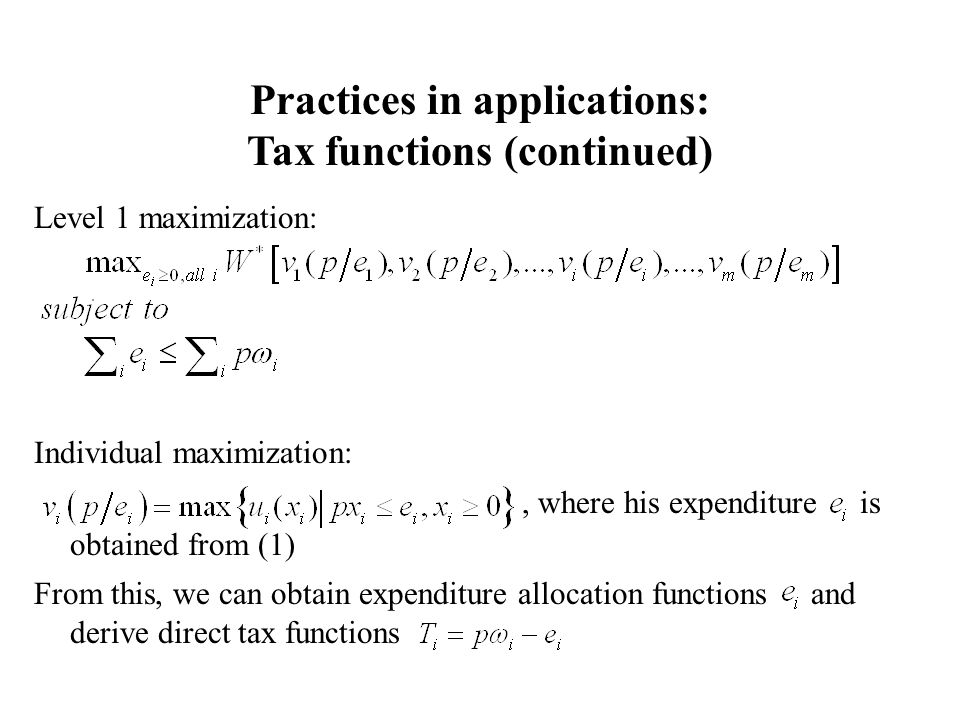 Level 1 maximization: Individual maximization:, where his expenditure is obtained from (1) From this, we can obtain expenditure allocation functions and derive direct tax functions Practices in applications: Tax functions (continued)