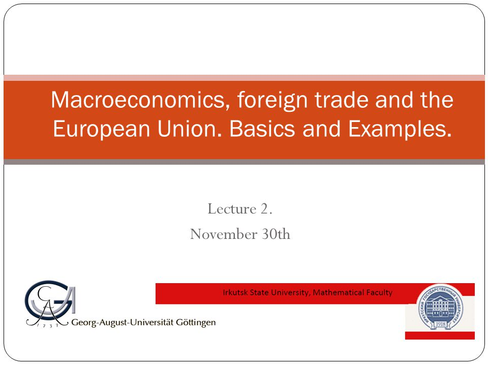 Lecture 2. November 30th Macroeconomics, foreign trade and the European Union. Basics and Examples.