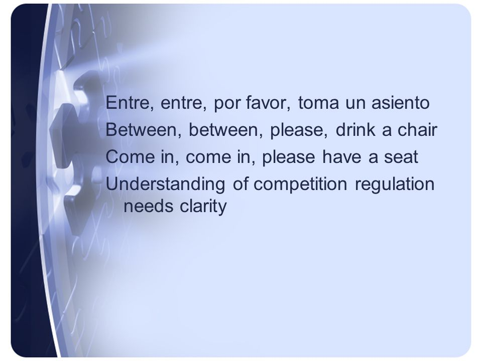 Entre, entre, por favor, toma un asiento Between, between, please, drink a chair Come in, come in, please have a seat Understanding of competition regulation needs clarity