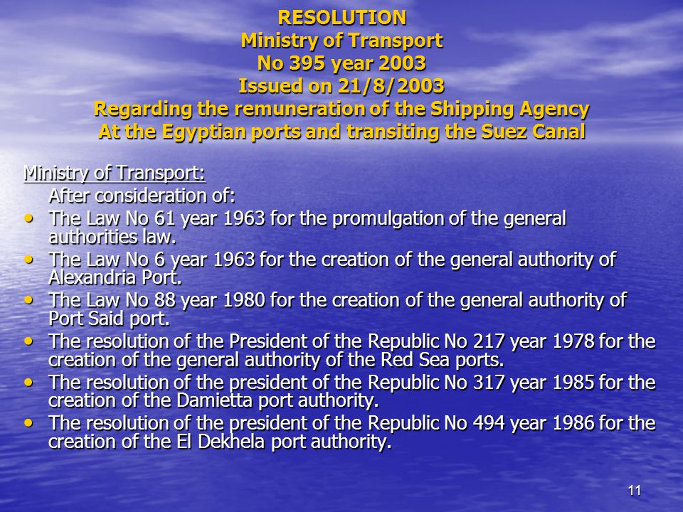 11 RESOLUTION Ministry of Transport No 395 year 2003 Issued on 21/8/2003 Regarding the remuneration of the Shipping Agency At the Egyptian ports and transiting the Suez Canal Ministry of Transport: After consideration of: The Law No 61 year 1963 for the promulgation of the general authorities law.