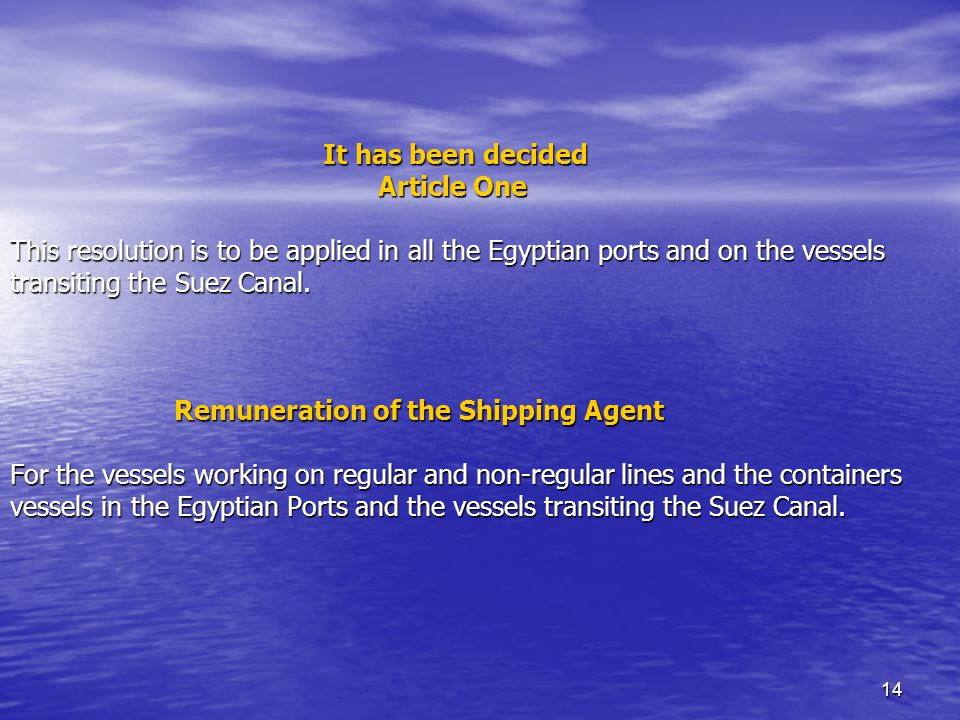 14 It has been decided Article One This resolution is to be applied in all the Egyptian ports and on the vessels transiting the Suez Canal.