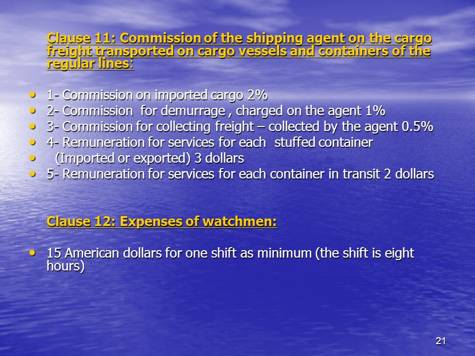21 Clause 11: Commission of the shipping agent on the cargo freight transported on cargo vessels and containers of the regular lines: 1- Commission on imported cargo 2% 1- Commission on imported cargo 2% 2- Commission for demurrage, charged on the agent 1% 2- Commission for demurrage, charged on the agent 1% 3- Commission for collecting freight – collected by the agent 0.5% 3- Commission for collecting freight – collected by the agent 0.5% 4- Remuneration for services for each stuffed container 4- Remuneration for services for each stuffed container (Imported or exported) 3 dollars (Imported or exported) 3 dollars 5- Remuneration for services for each container in transit 2 dollars 5- Remuneration for services for each container in transit 2 dollars Clause 12: Expenses of watchmen: 15 American dollars for one shift as minimum (the shift is eight hours) 15 American dollars for one shift as minimum (the shift is eight hours)