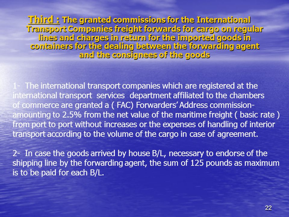 22 Third : The granted commissions for the International Transport Companies freight forwards for cargo on regular lines and charges in return for the imported goods in containers for the dealing between the forwarding agent and the consignees of the goods 1- The international transport companies which are registered at the international transport services department affiliated to the chambers of commerce are granted a ( FAC) Forwarders Address commission- amounting to 2.5% from the net value of the maritime freight ( basic rate ) from port to port without increases or the expenses of handling of interior transport according to the volume of the cargo in case of agreement.