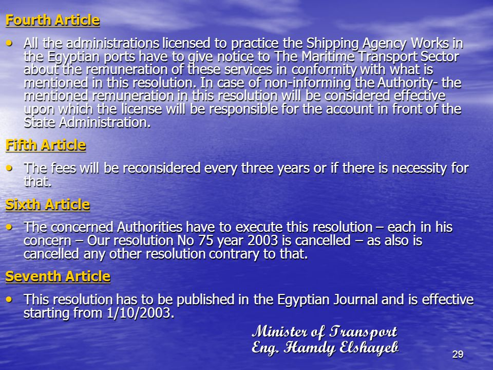 29 Fourth Article All the administrations licensed to practice the Shipping Agency Works in the Egyptian ports have to give notice to The Maritime Transport Sector about the remuneration of these services in conformity with what is mentioned in this resolution.