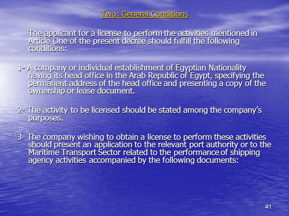 41 Two: General Conditions The applicant for a license to perform the activities mentioned in Article One of the present decree should fulfill the following conditions: 1- A company or individual establishment of Egyptian Nationality having its head office in the Arab Republic of Egypt, specifying the permanent address of the head office and presenting a copy of the ownership or lease document.
