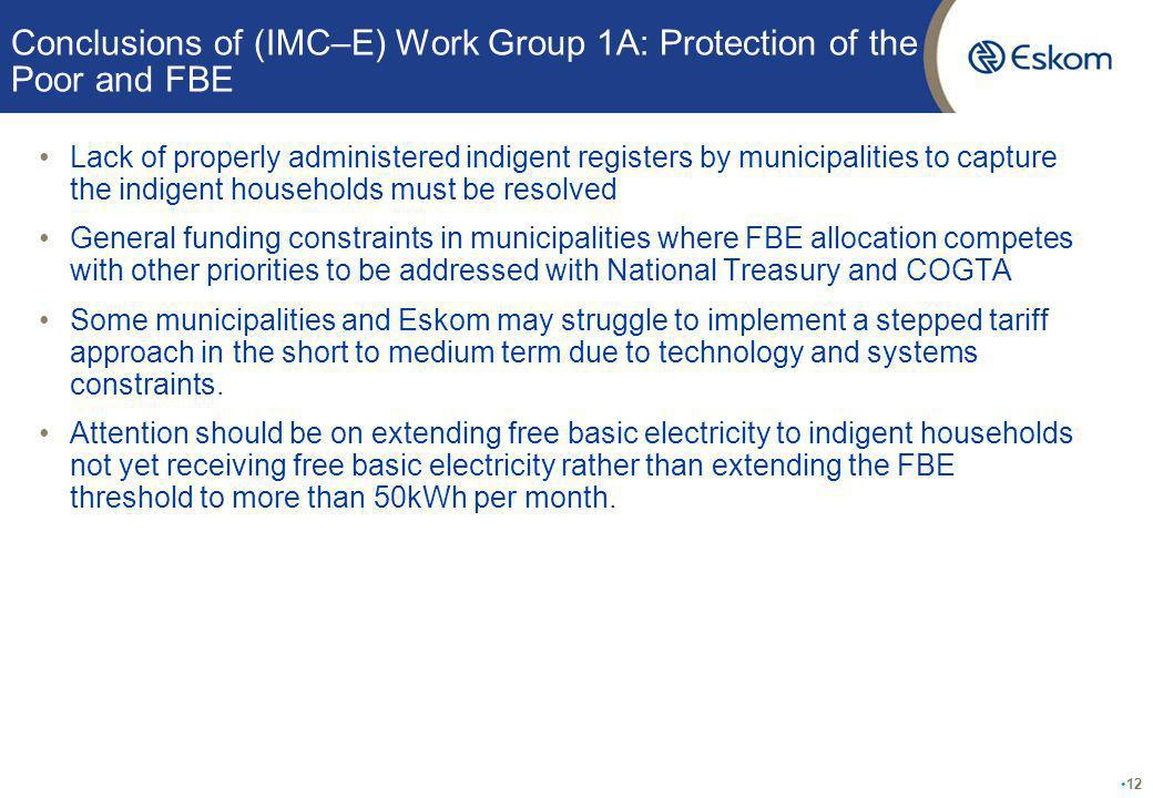 Conclusions of (IMC–E) Work Group 1A: Protection of the Poor and FBE Lack of properly administered indigent registers by municipalities to capture the indigent households must be resolved General funding constraints in municipalities where FBE allocation competes with other priorities to be addressed with National Treasury and COGTA Some municipalities and Eskom may struggle to implement a stepped tariff approach in the short to medium term due to technology and systems constraints.