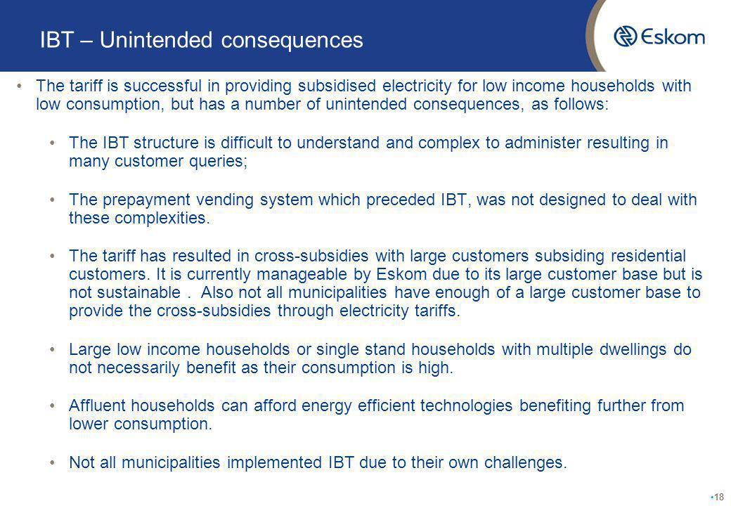 IBT – Unintended consequences The tariff is successful in providing subsidised electricity for low income households with low consumption, but has a number of unintended consequences, as follows: The IBT structure is difficult to understand and complex to administer resulting in many customer queries; The prepayment vending system which preceded IBT, was not designed to deal with these complexities.
