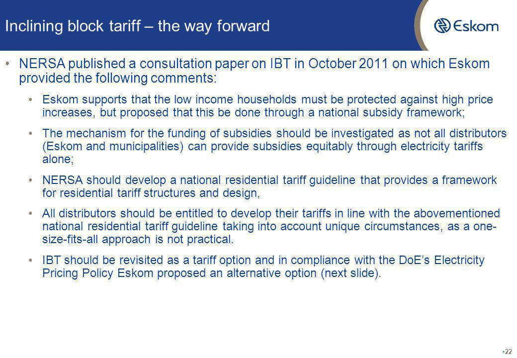 Inclining block tariff – the way forward NERSA published a consultation paper on IBT in October 2011 on which Eskom provided the following comments: Eskom supports that the low income households must be protected against high price increases, but proposed that this be done through a national subsidy framework; The mechanism for the funding of subsidies should be investigated as not all distributors (Eskom and municipalities) can provide subsidies equitably through electricity tariffs alone; NERSA should develop a national residential tariff guideline that provides a framework for residential tariff structures and design, All distributors should be entitled to develop their tariffs in line with the abovementioned national residential tariff guideline taking into account unique circumstances, as a one- size-fits-all approach is not practical.